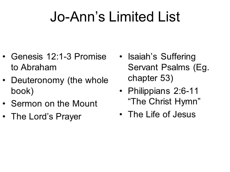 Jo-Ann's Limited List Genesis 12:1-3 Promise to Abraham Deuteronomy (the whole book) Sermon on the Mount The Lord's Prayer Isaiah's Suffering Servant Psalms (Eg.
