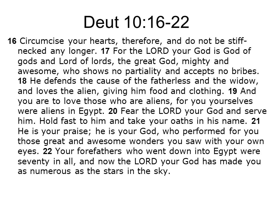 Deut 10:16-22 16 Circumcise your hearts, therefore, and do not be stiff- necked any longer.