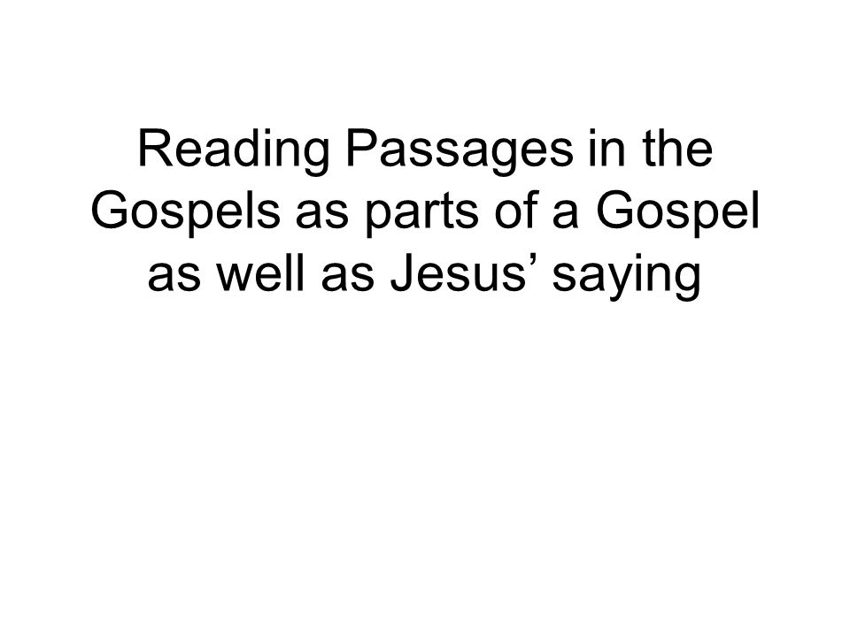 Reading Passages in the Gospels as parts of a Gospel as well as Jesus' saying