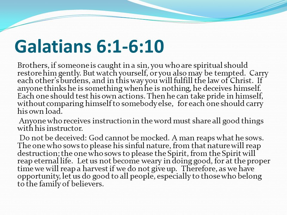 Galatians 6:1-6:10 Brothers, if someone is caught in a sin, you who are spiritual should restore him gently.