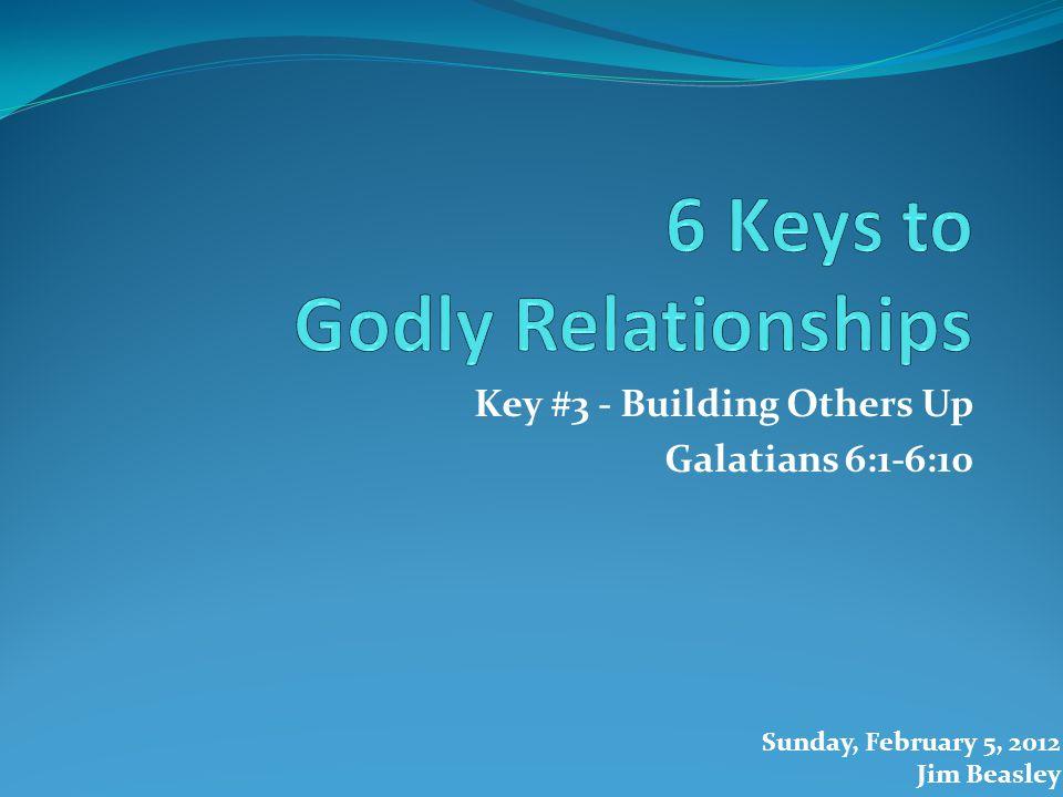 Key #3 - Building Others Up Galatians 6:1-6:10 Sunday, February 5, 2012 Jim Beasley