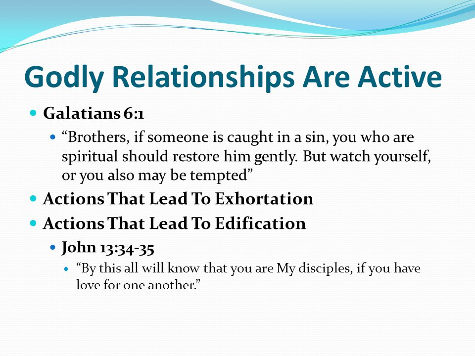 Godly Relationships Are Active Galatians 6:1 Brothers, if someone is caught in a sin, you who are spiritual should restore him gently.