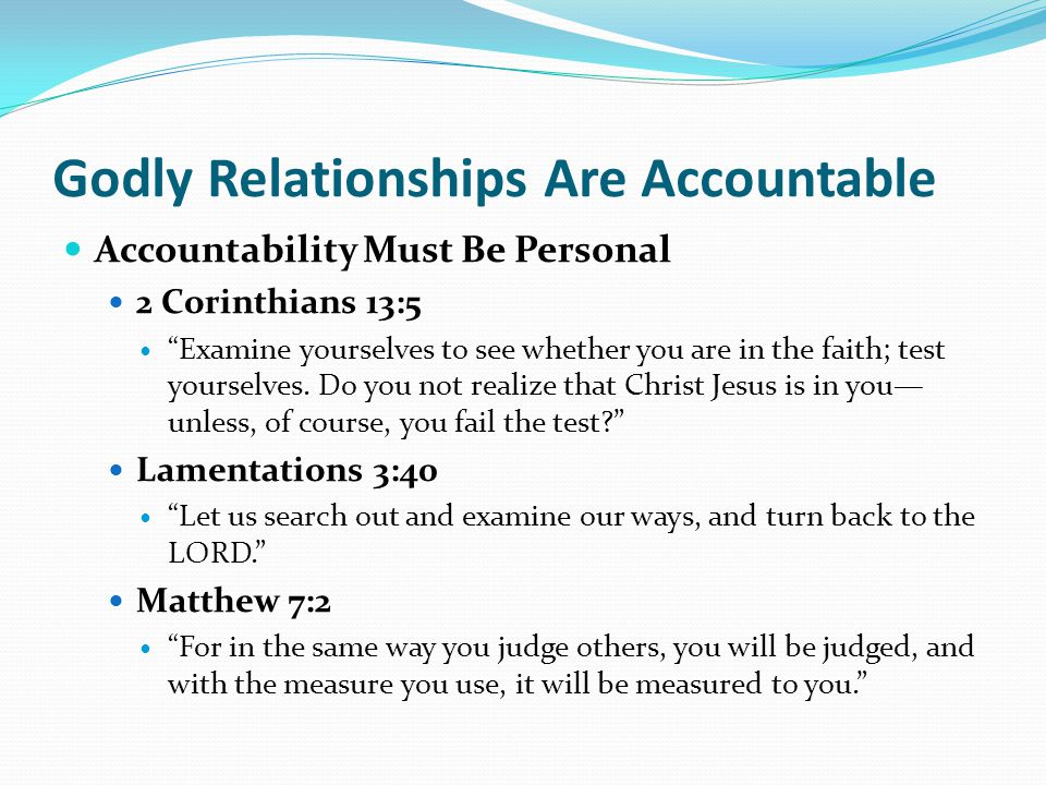 Godly Relationships Are Accountable Accountability Must Be Personal 2 Corinthians 13:5 Examine yourselves to see whether you are in the faith; test yourselves.