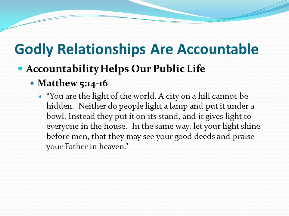 Godly Relationships Are Accountable Accountability Helps Our Public Life Matthew 5:14-16 You are the light of the world.