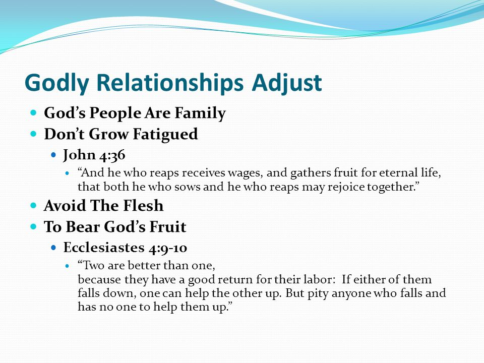 Godly Relationships Adjust God's People Are Family Don't Grow Fatigued John 4:36 And he who reaps receives wages, and gathers fruit for eternal life, that both he who sows and he who reaps may rejoice together. Avoid The Flesh To Bear God's Fruit Ecclesiastes 4:9-10 Two are better than one, because they have a good return for their labor: If either of them falls down, one can help the other up.