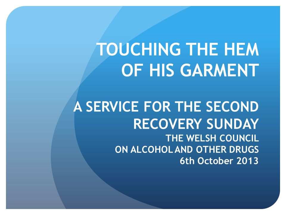 TOUCHING THE HEM OF HIS GARMENT A SERVICE FOR THE SECOND RECOVERY SUNDAY THE WELSH COUNCIL ON ALCOHOL AND OTHER DRUGS 6th October 2013