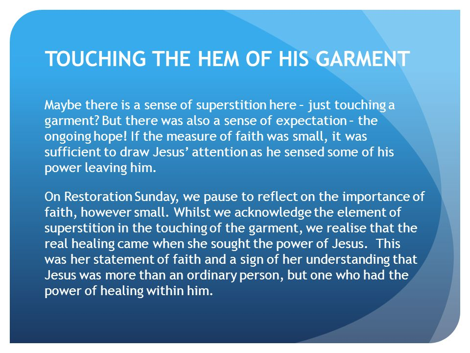 TOUCHING THE HEM OF HIS GARMENT Maybe there is a sense of superstition here – just touching a garment? But there was also a sense of expectation – the