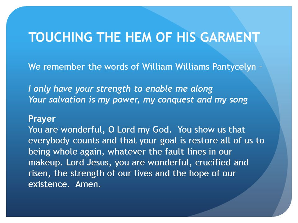 TOUCHING THE HEM OF HIS GARMENT We remember the words of William Williams Pantycelyn – I only have your strength to enable me along Your salvation is