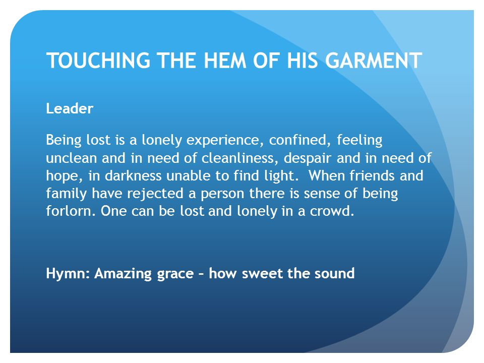 TOUCHING THE HEM OF HIS GARMENT Leader Being lost is a lonely experience, confined, feeling unclean and in need of cleanliness, despair and in need of