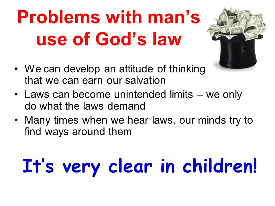 Problems with man's use of God's law We can develop an attitude of thinking that we can earn our salvation Laws can become unintended limits – we only do what the laws demand Many times when we hear laws, our minds try to find ways around them It's very clear in children!
