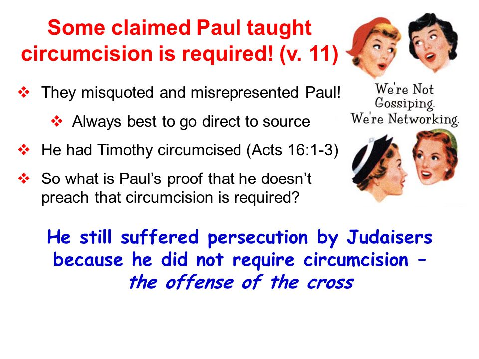 He still suffered persecution by Judaisers because he did not require circumcision – the offense of the cross Some claimed Paul taught circumcision is required.