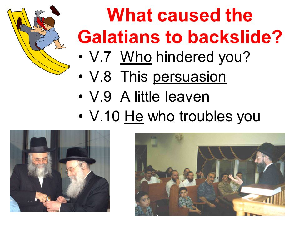 What caused the Galatians to backslide. V.7 Who hindered you.