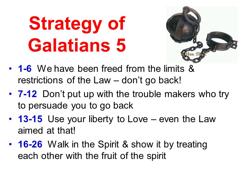 Strategy of Galatians 5 1-6 We have been freed from the limits & restrictions of the Law – don't go back.