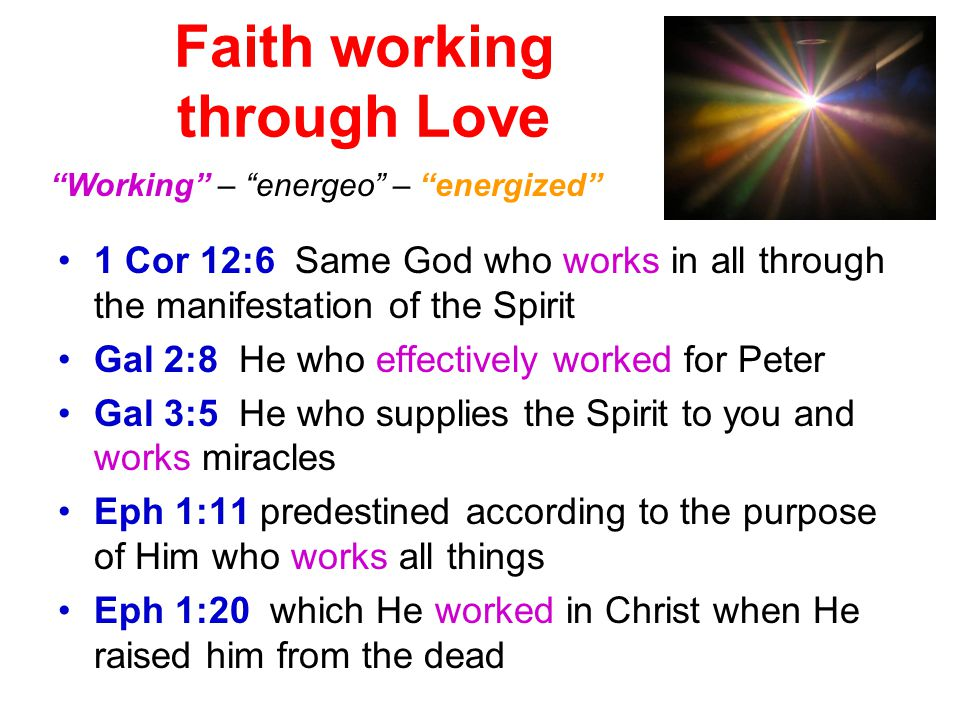 Faith working through Love 1 Cor 12:6 Same God who works in all through the manifestation of the Spirit Gal 2:8 He who effectively worked for Peter Gal 3:5 He who supplies the Spirit to you and works miracles Eph 1:11 predestined according to the purpose of Him who works all things Eph 1:20 which He worked in Christ when He raised him from the dead Working – energeo – energized
