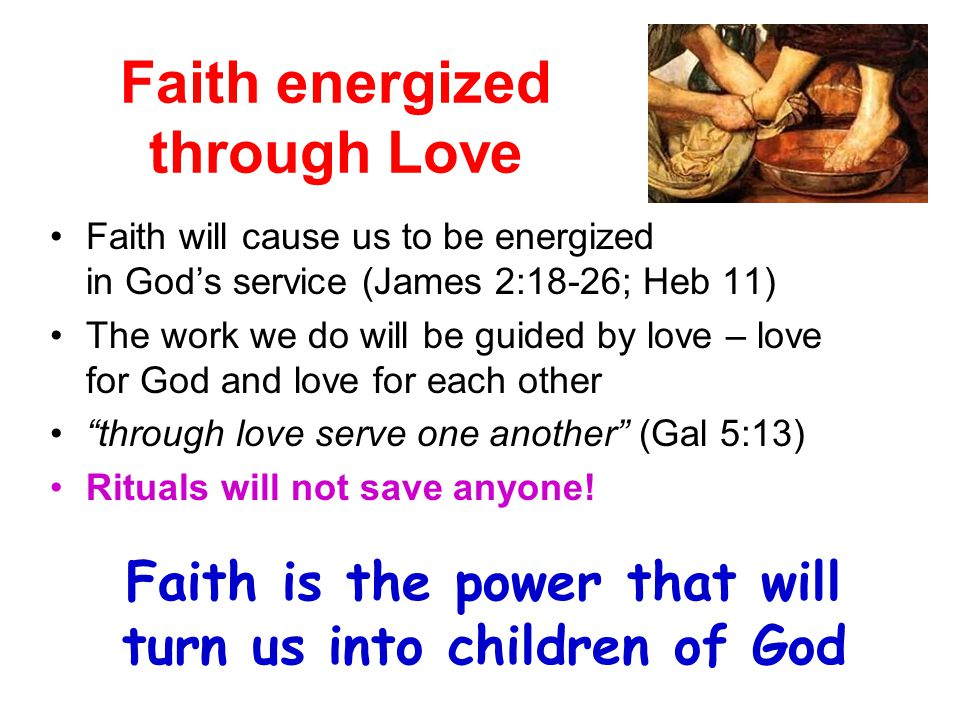 Faith energized through Love Faith will cause us to be energized in God's service (James 2:18-26; Heb 11) The work we do will be guided by love – love for God and love for each other through love serve one another (Gal 5:13) Rituals will not save anyone.