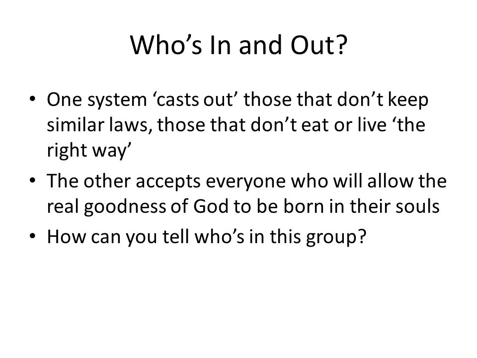 Who's In and Out? One system 'casts out' those that don't keep similar laws, those that don't eat or live 'the right way' The other accepts everyone w