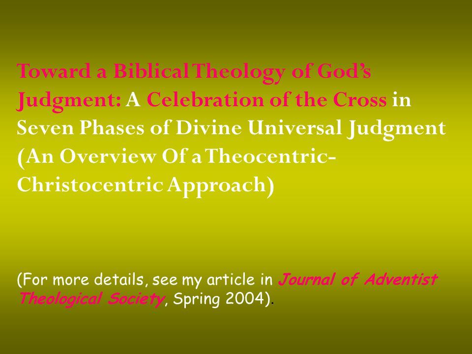 Toward a Biblical Theology of God's Judgment: A Celebration of the Cross in Seven Phases of Divine Universal Judgment (An Overview Of a Theocentric- Christocentric Approach) (For more details, see my article in Journal of Adventist Theological Society, Spring 2004).