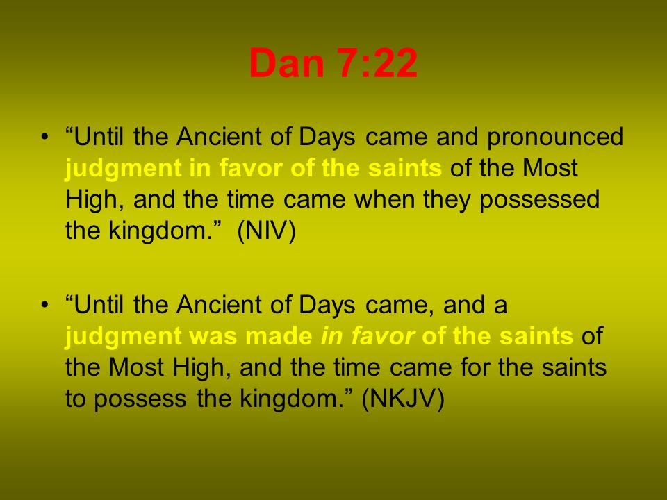 Dan 7:22 Until the Ancient of Days came and pronounced judgment in favor of the saints of the Most High, and the time came when they possessed the kingdom. (NIV) Until the Ancient of Days came, and a judgment was made in favor of the saints of the Most High, and the time came for the saints to possess the kingdom. (NKJV)