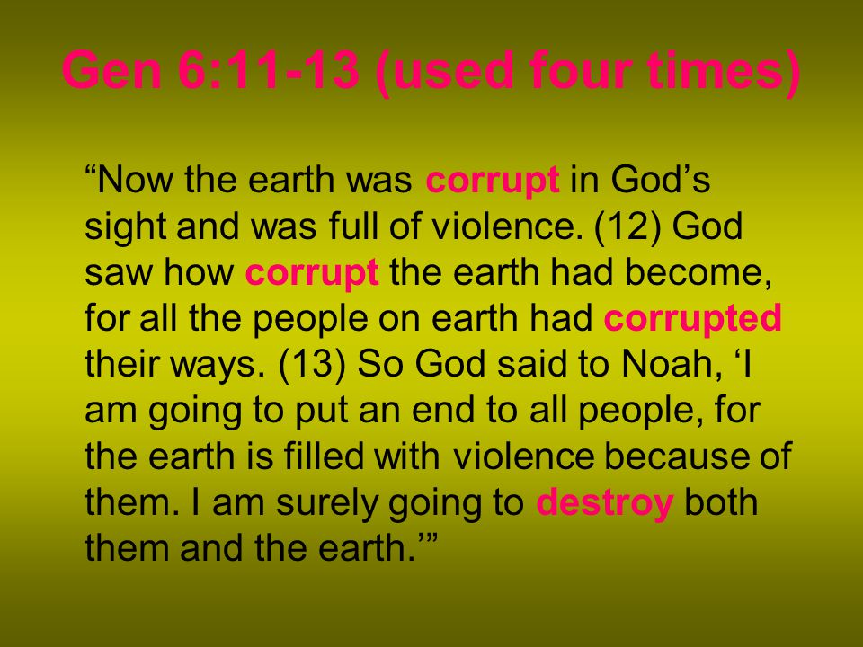 Gen 6:11-13 (used four times) Now the earth was corrupt in God's sight and was full of violence.