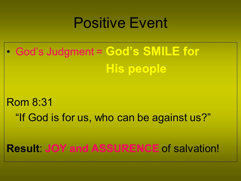 Positive Event God's Judgment = God's SMILE for His people Rom 8:31 If God is for us, who can be against us? Result: JOY and ASSURENCE of salvation!