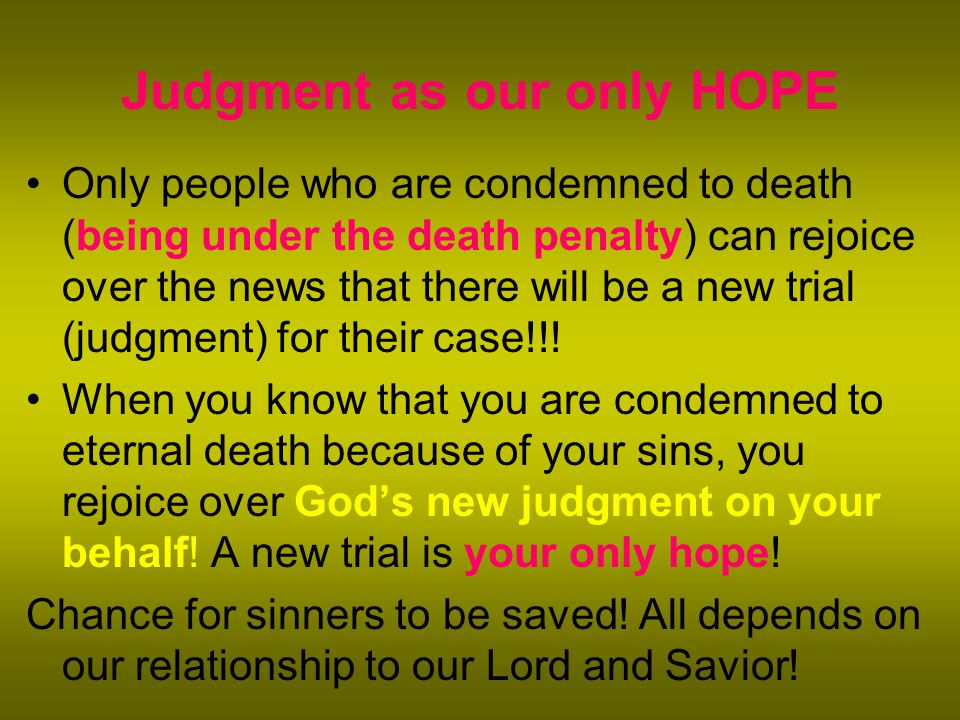 Judgment as our only HOPE Only people who are condemned to death (being under the death penalty) can rejoice over the news that there will be a new trial (judgment) for their case!!.