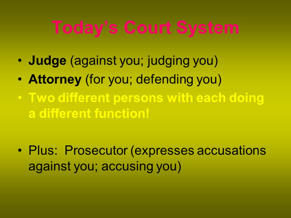 Today's Court System Judge (against you; judging you) Attorney (for you; defending you) Two different persons with each doing a different function.