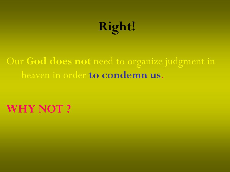 Right! Our God does not need to organize judgment in heaven in order to condemn us. WHY NOT ?