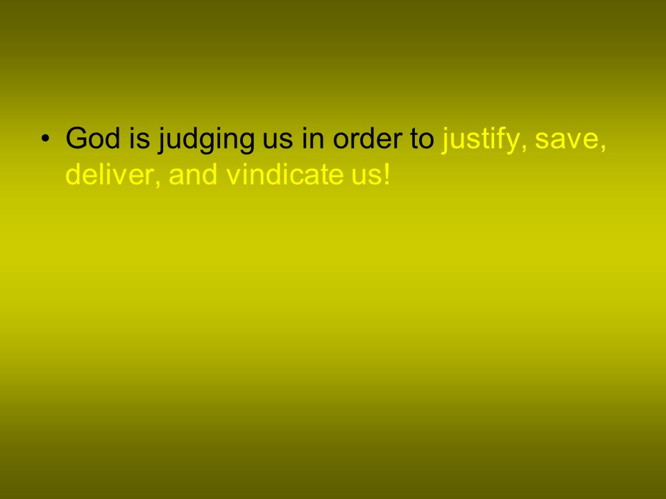 God is judging us in order to justify, save, deliver, and vindicate us!