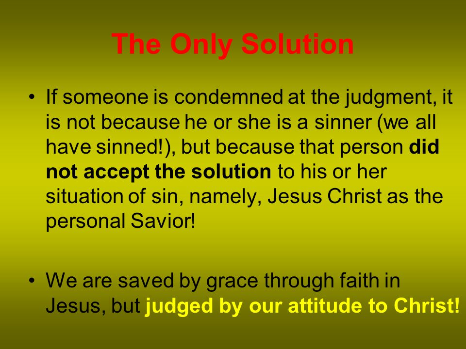 The Only Solution If someone is condemned at the judgment, it is not because he or she is a sinner (we all have sinned!), but because that person did not accept the solution to his or her situation of sin, namely, Jesus Christ as the personal Savior.