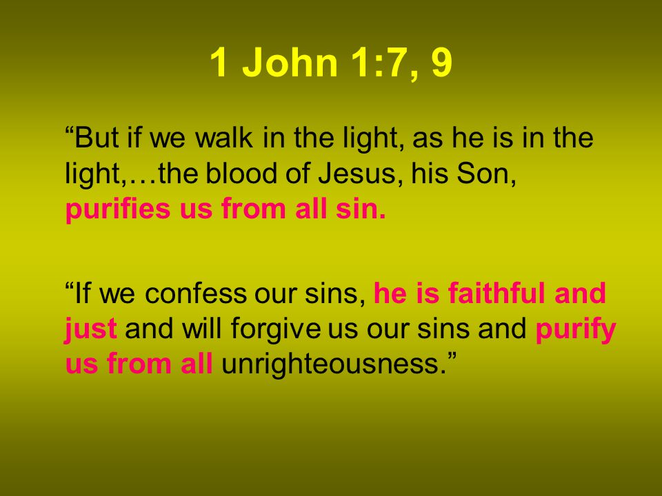 1 John 1:7, 9 But if we walk in the light, as he is in the light,…the blood of Jesus, his Son, purifies us from all sin.