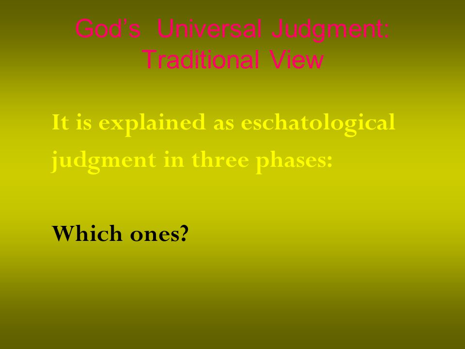 God's Universal Judgment: Traditional View It is explained as eschatological judgment in three phases: Which ones?