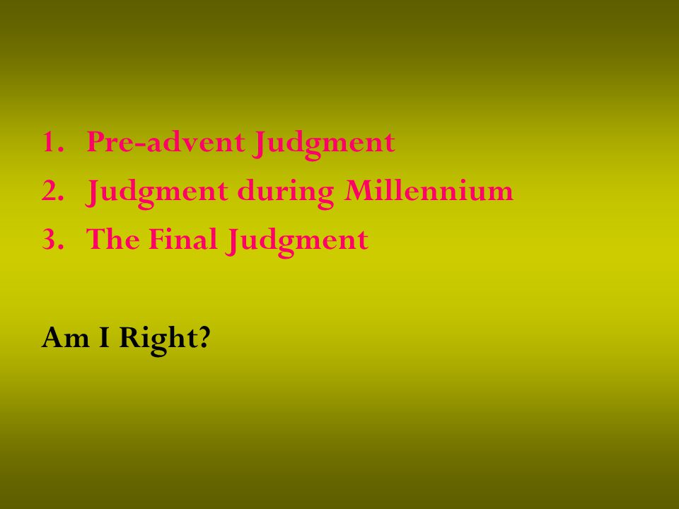1.Pre-advent Judgment 2.Judgment during Millennium 3.The Final Judgment Am I Right?