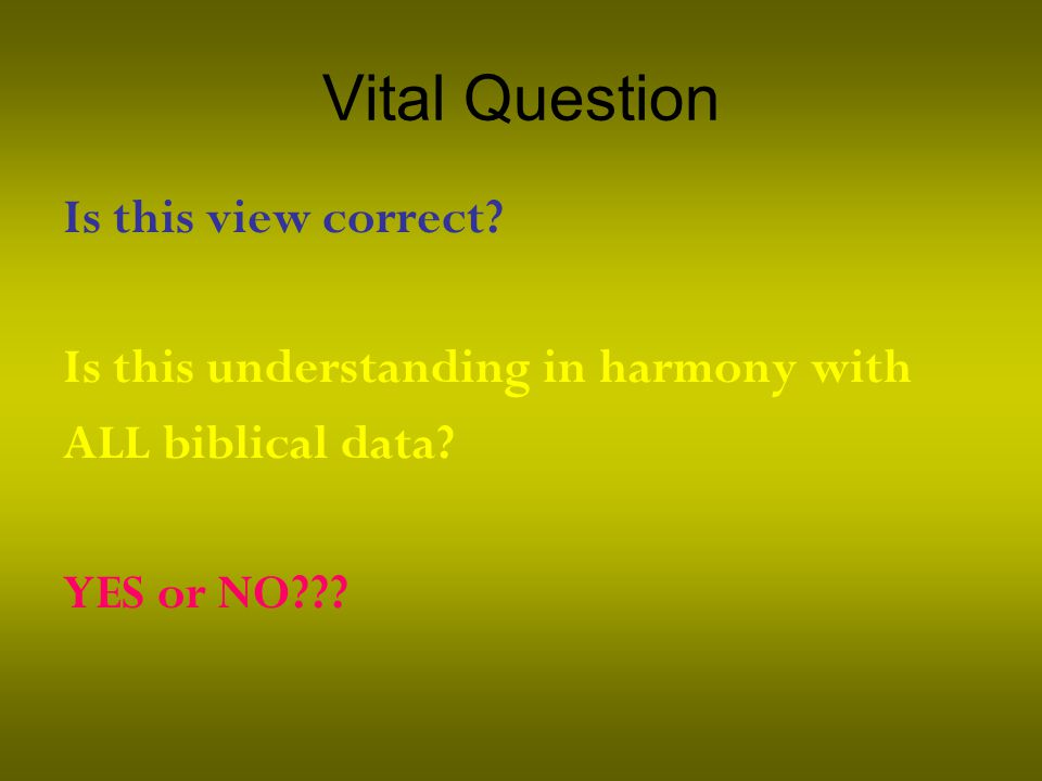 Vital Question Is this view correct. Is this understanding in harmony with ALL biblical data.
