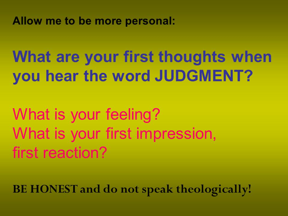 Allow me to be more personal: What are your first thoughts when you hear the word JUDGMENT.