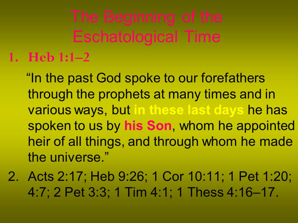 The Beginning of the Eschatological Time 1.Heb 1:1–2 In the past God spoke to our forefathers through the prophets at many times and in various ways, but in these last days he has spoken to us by his Son, whom he appointed heir of all things, and through whom he made the universe. 2.Acts 2:17; Heb 9:26; 1 Cor 10:11; 1 Pet 1:20; 4:7; 2 Pet 3:3; 1 Tim 4:1; 1 Thess 4:16–17.