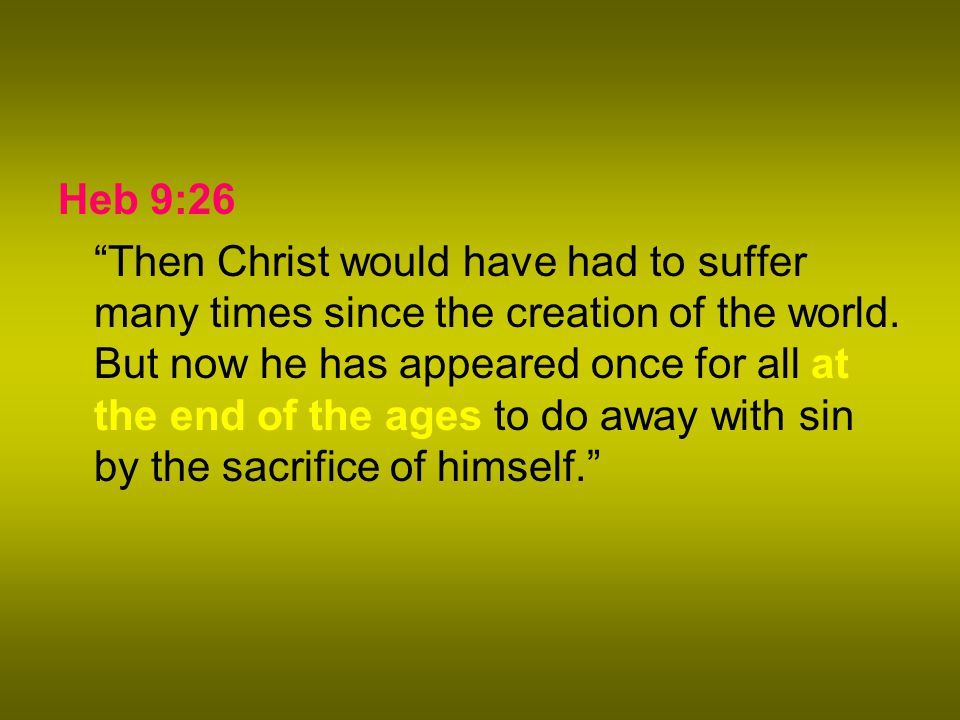 Heb 9:26 Then Christ would have had to suffer many times since the creation of the world.