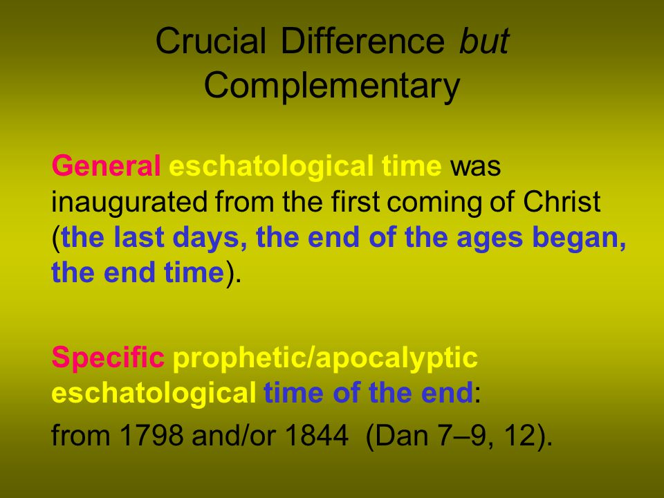 Crucial Difference but Complementary General eschatological time was inaugurated from the first coming of Christ (the last days, the end of the ages began, the end time).
