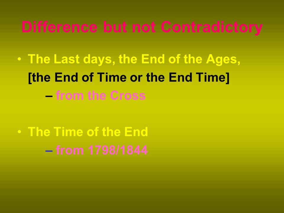 Difference but not Contradictory The Last days, the End of the Ages, [the End of Time or the End Time] – from the Cross The Time of the End – from 1798/1844