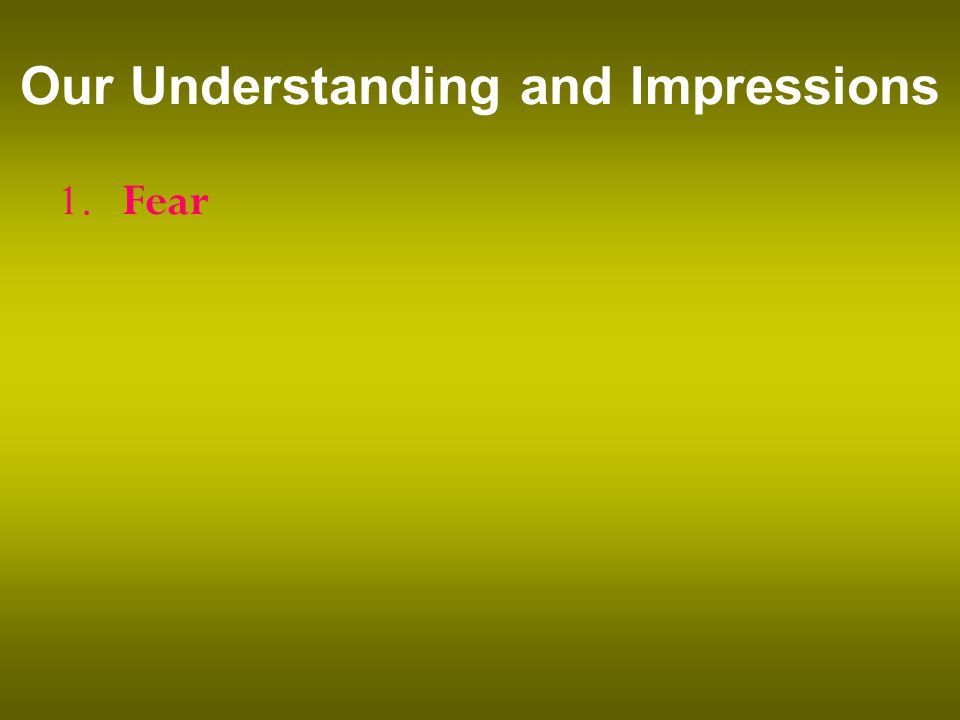 Our Understanding and Impressions 1. Fear