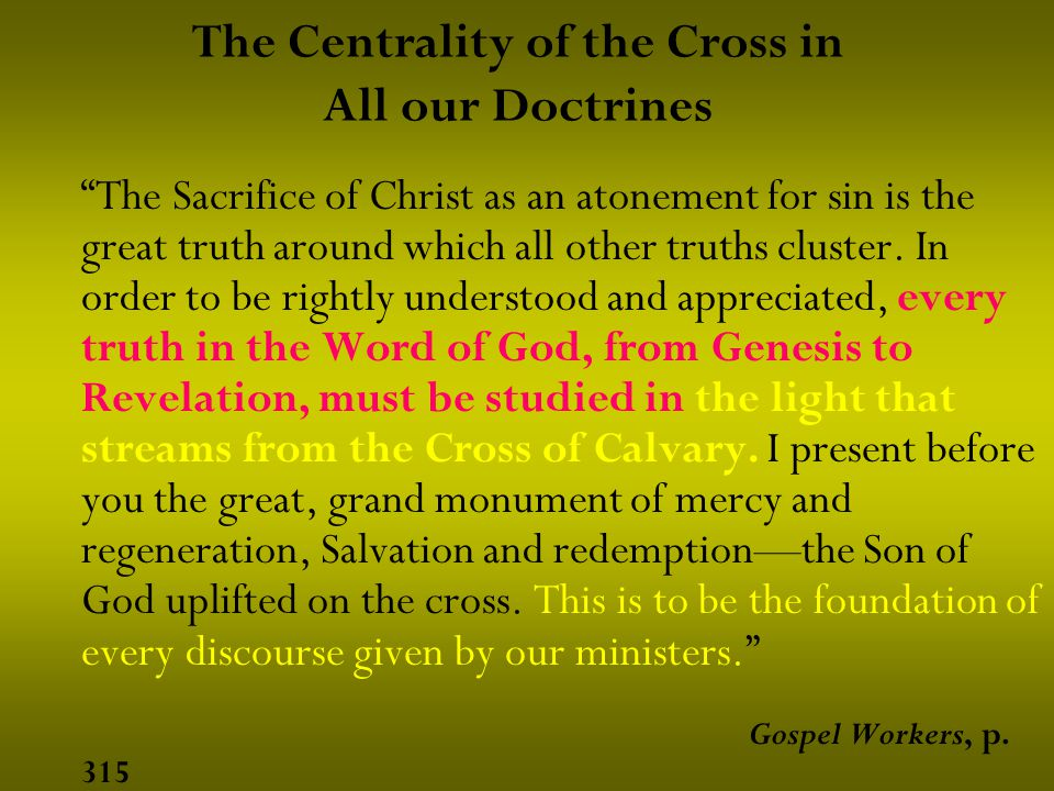 The Centrality of the Cross in All our Doctrines The Sacrifice of Christ as an atonement for sin is the great truth around which all other truths cluster.