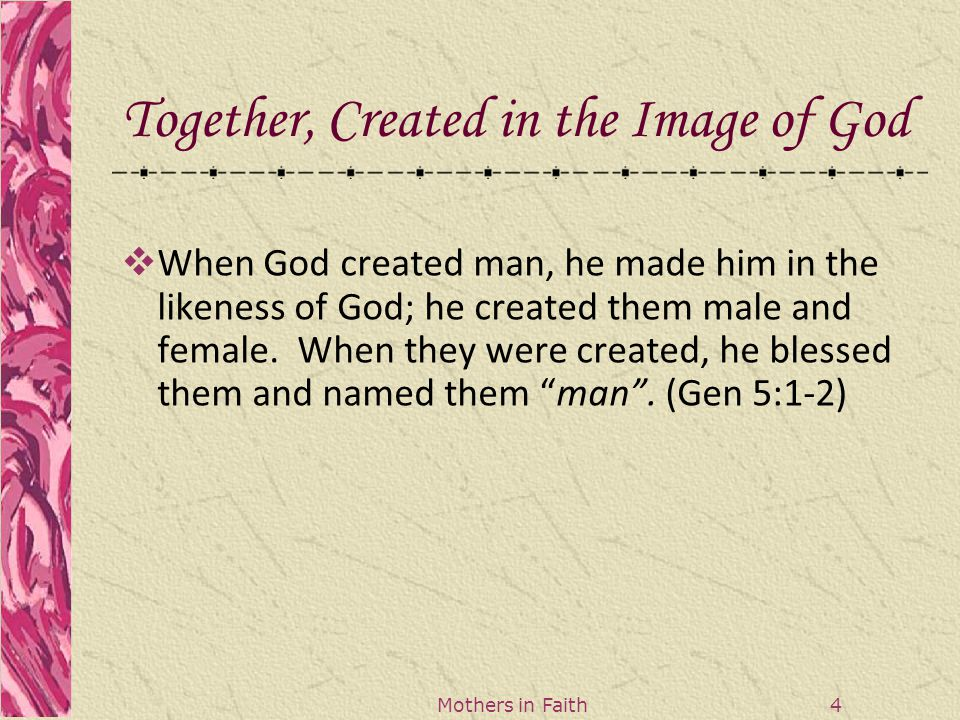 Mothers in Faith 5 Together, Created in the Image of God  The Lord God formed man out of the clay of the ground and blew into his nostrils the breath of life and so man became a living being (Gen 2:7).