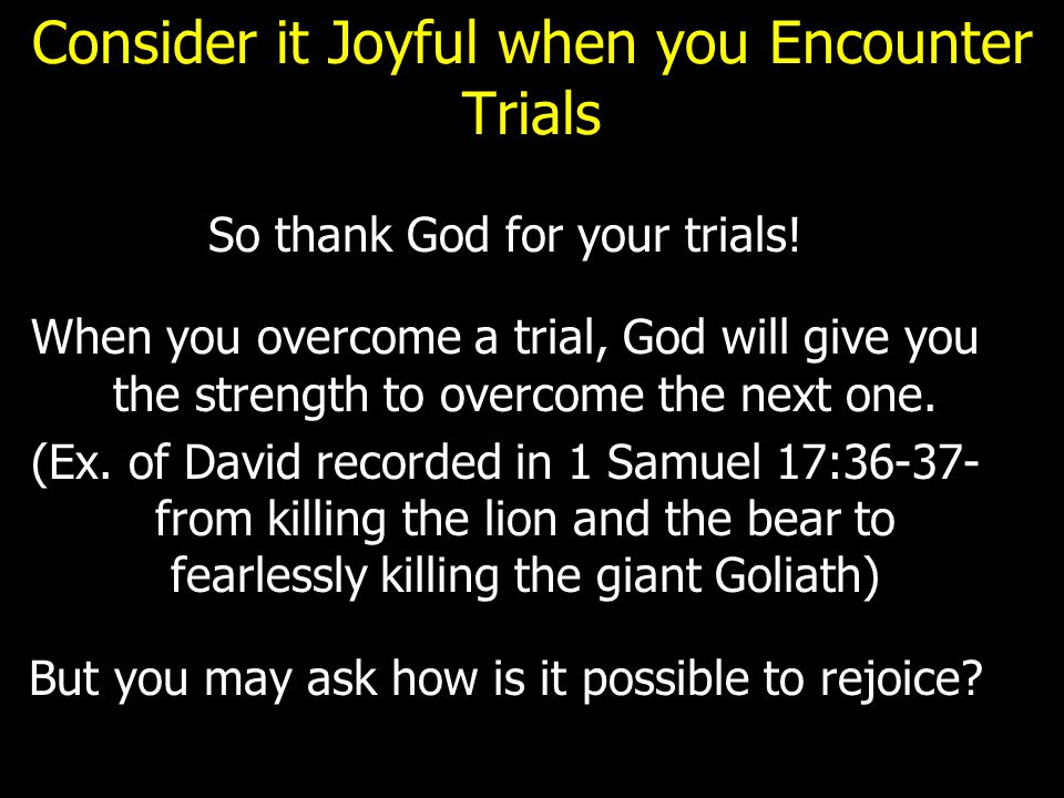 Consider it Joyful when you Encounter Trials So thank God for your trials! When you overcome a trial, God will give you the strength to overcome the n