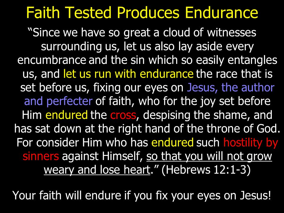 "Faith Tested Produces Endurance ""Since we have so great a cloud of witnesses surrounding us, let us also lay aside every encumbrance and the sin which"