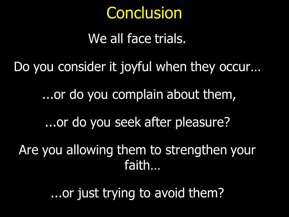 Conclusion We all face trials. Do you consider it joyful when they occur…...or do you complain about them,...or do you seek after pleasure? Are you al