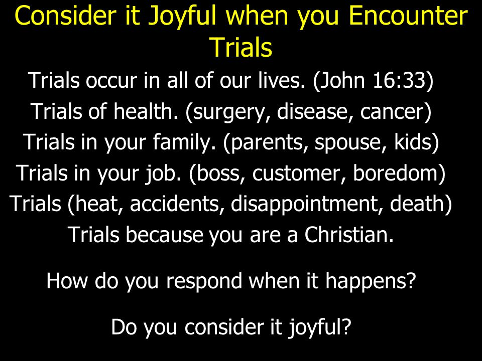 Consider it Joyful when you Encounter Trials Trials occur in all of our lives. (John 16:33) Trials of health. (surgery, disease, cancer) Trials in you