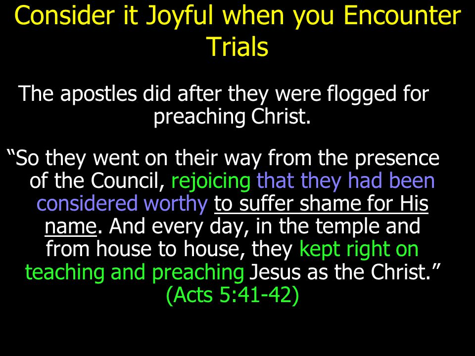 "Consider it Joyful when you Encounter Trials The apostles did after they were flogged for preaching Christ. ""So they went on their way from the presen"