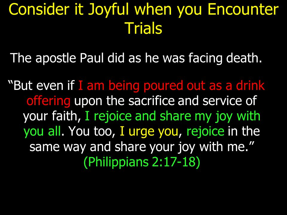 "Consider it Joyful when you Encounter Trials The apostle Paul did as he was facing death. ""But even if I am being poured out as a drink offering upon"