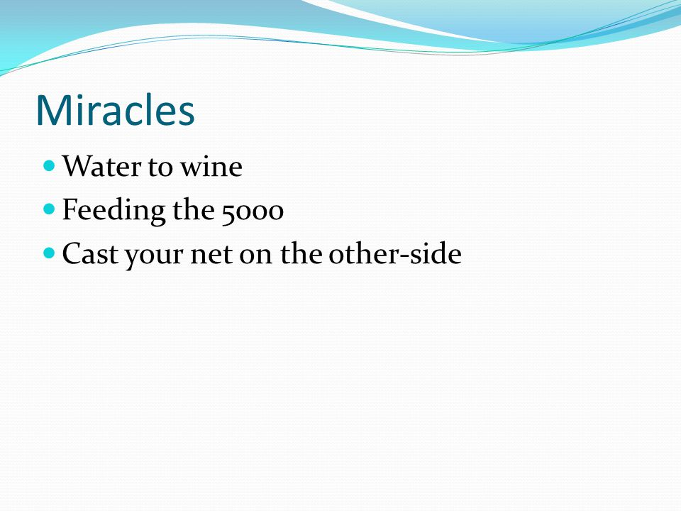 Miracles Water to wine Feeding the 5000 Cast your net on the other-side