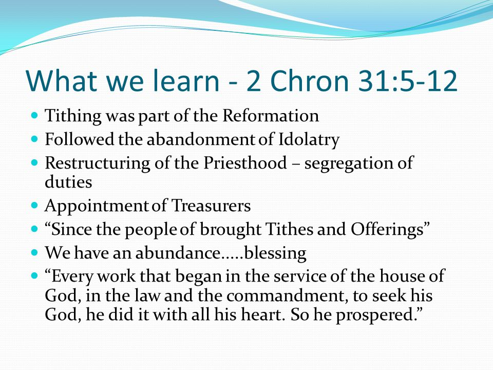 What we learn - 2 Chron 31:5-12 Tithing was part of the Reformation Followed the abandonment of Idolatry Restructuring of the Priesthood – segregation of duties Appointment of Treasurers Since the people of brought Tithes and Offerings We have an abundance.....blessing Every work that began in the service of the house of God, in the law and the commandment, to seek his God, he did it with all his heart.