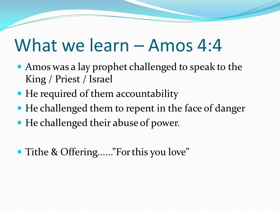 What we learn – Amos 4:4 Amos was a lay prophet challenged to speak to the King / Priest / Israel He required of them accountability He challenged them to repent in the face of danger He challenged their abuse of power.